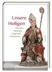 Unsere Heiligen - Porträts, Attribute, Legenden, Patrozinien