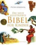 Peter Atikinson: Die neue illustrierte Bibel für Kinder